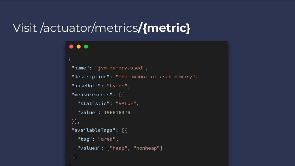 "Visit /actuator/metrics/{metric} { ""name"": ""jvm..."