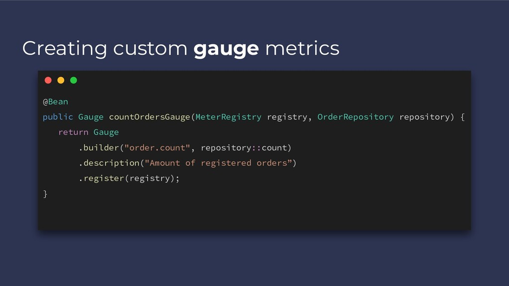 Creating custom gauge metrics @Bean public Gaug...