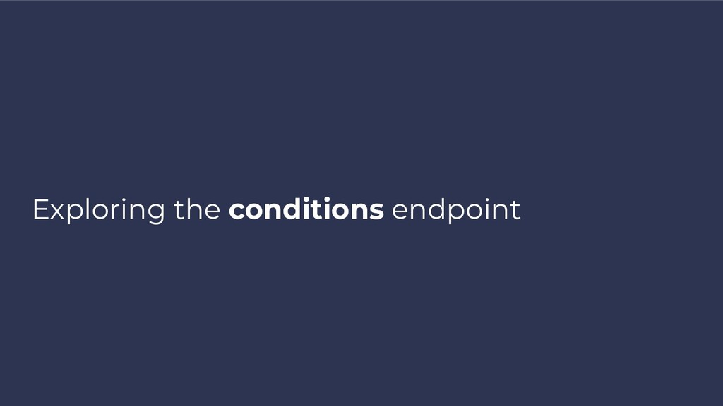 Exploring the conditions endpoint