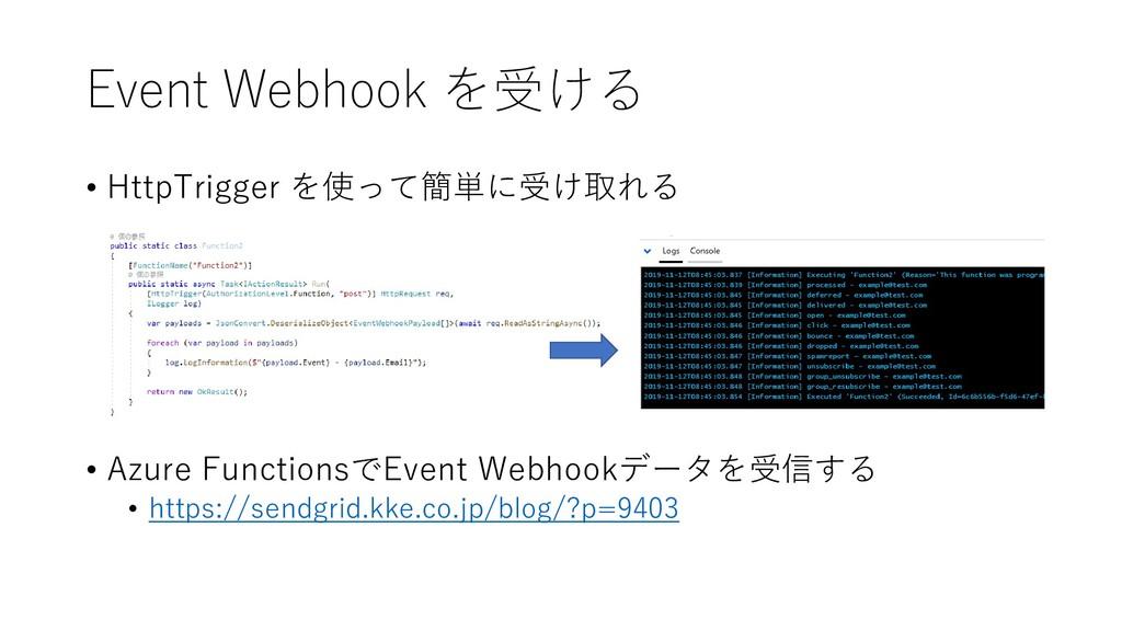 Event Webhook を受ける • HttpTrigger を使って簡単に受け取れる •...