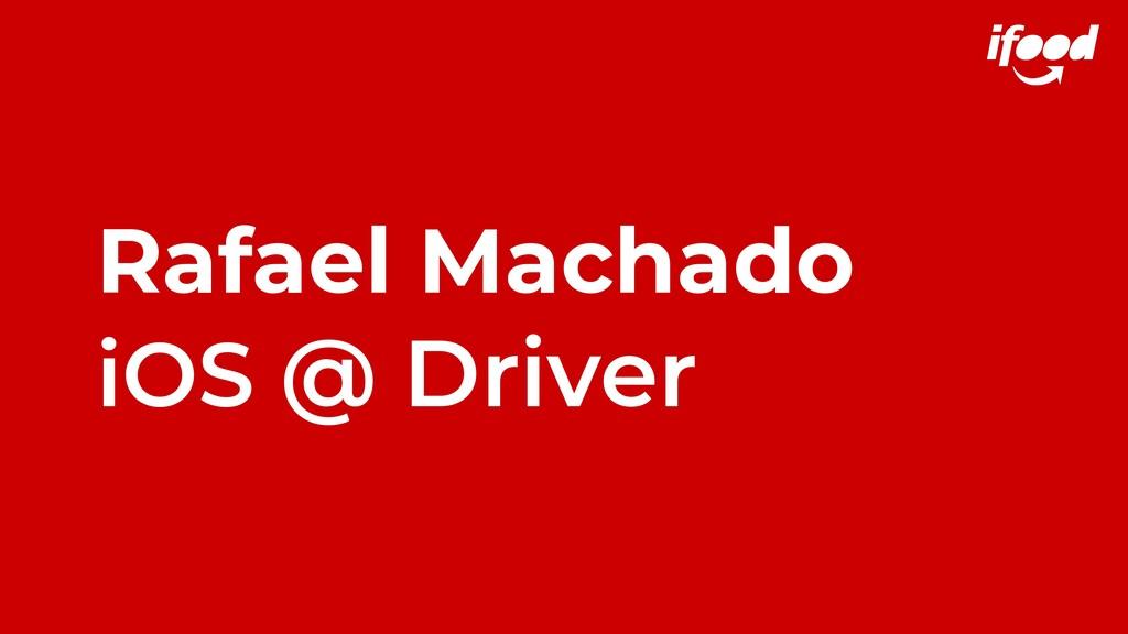 Rafael Machado iOS @ Driver