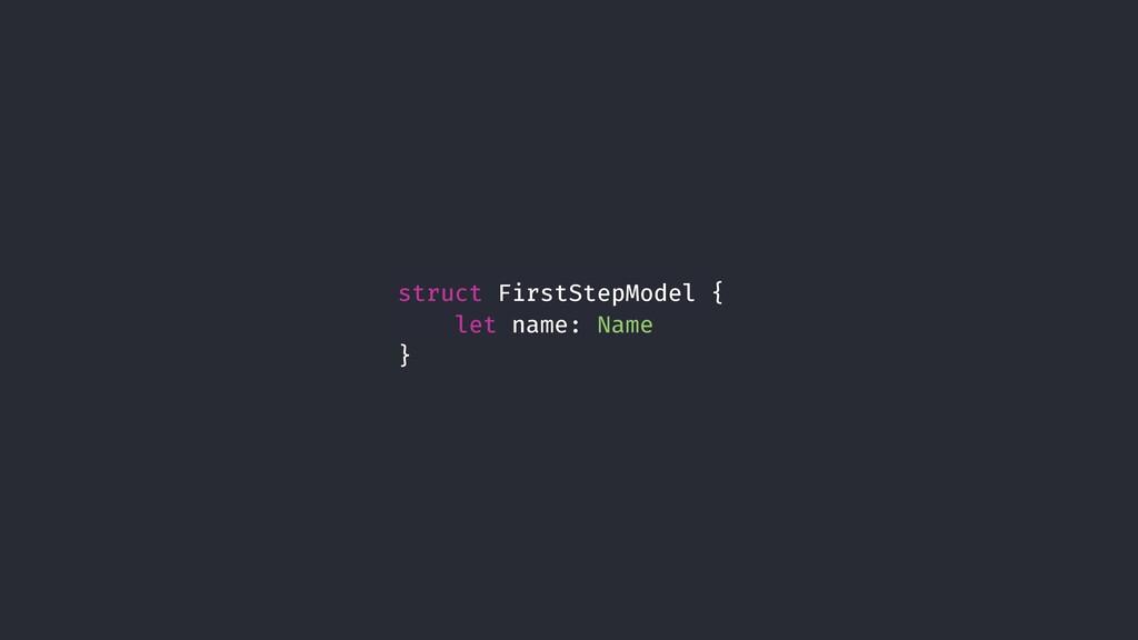 struct FirstStepModel { let name: Name }