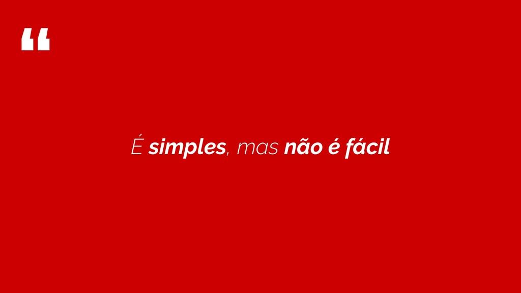 """"""" É simples, mas não é fácil"""