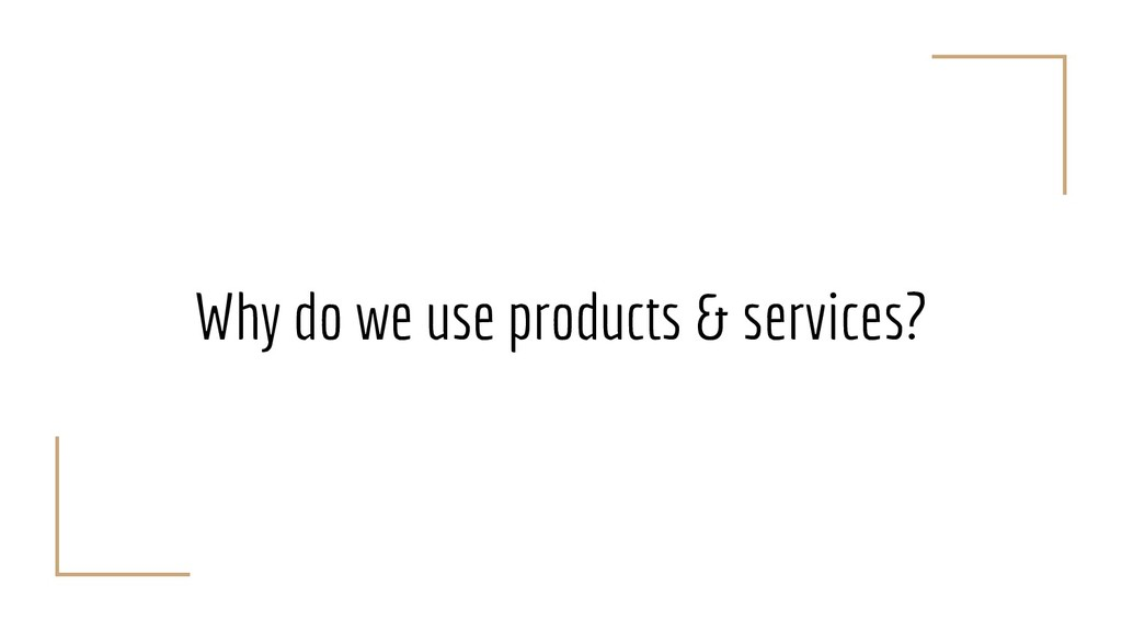 Why do we use products & services?
