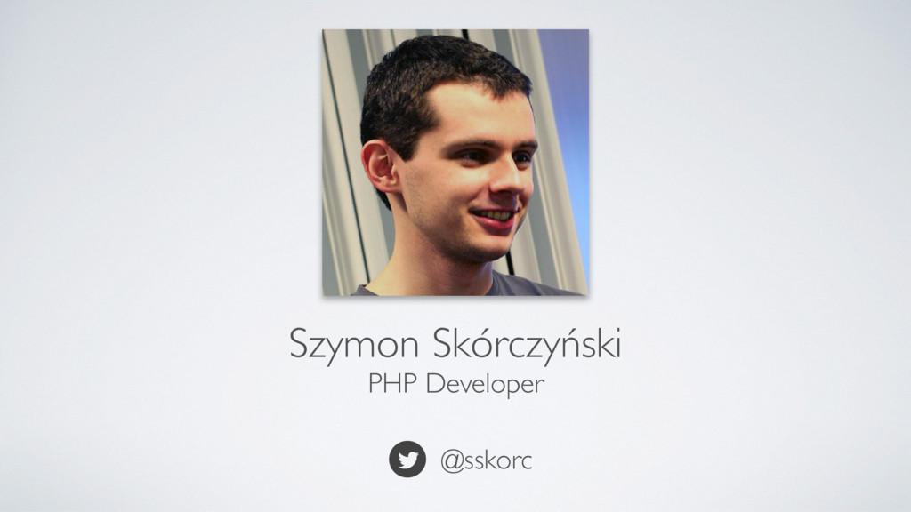 Szymon Skórczyński PHP Developer @sskorc