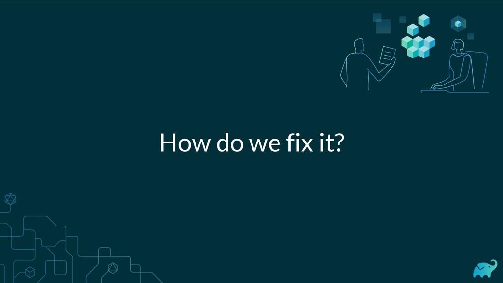 How do we fix it?