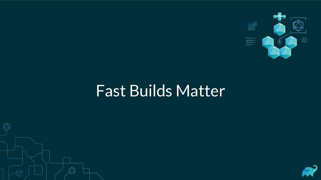Fast Builds Matter