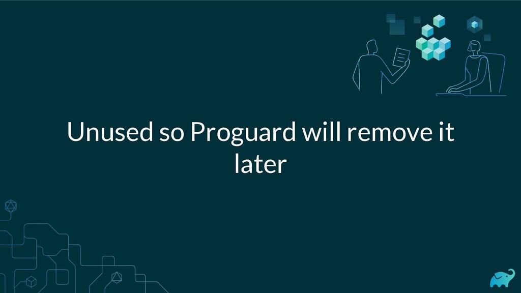 Unused so Proguard will remove it later