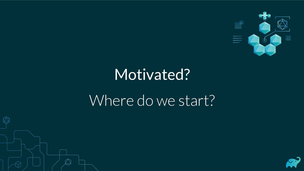 Motivated? Where do we start?