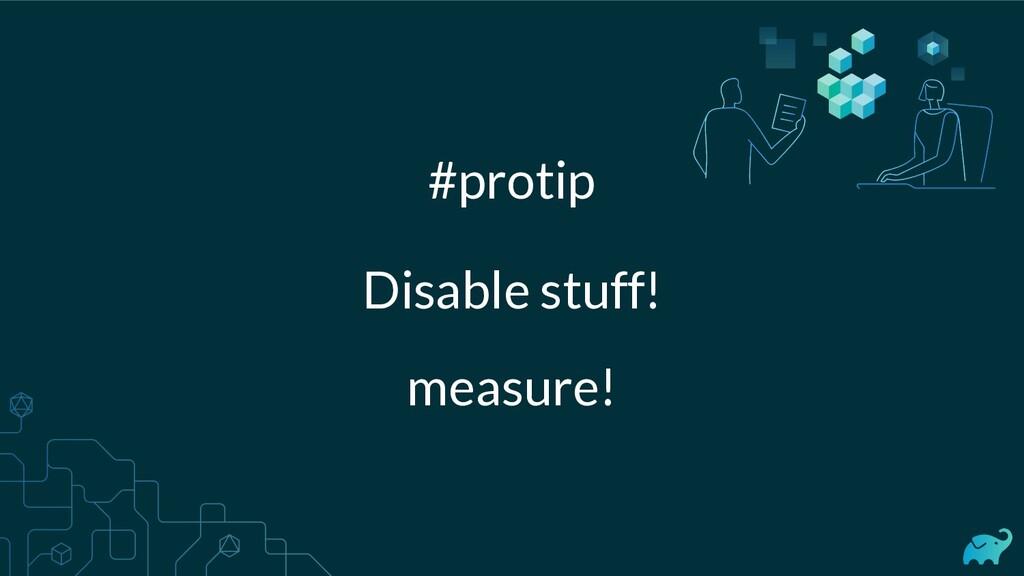 Disable stuff! #protip measure!
