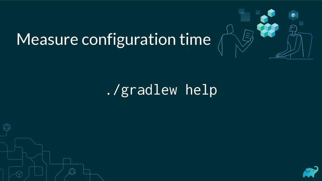 ./gradlew help Measure configuration time
