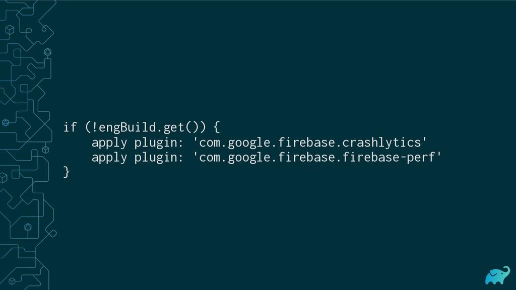 if (!engBuild.get()) { apply plugin: 'com.googl...