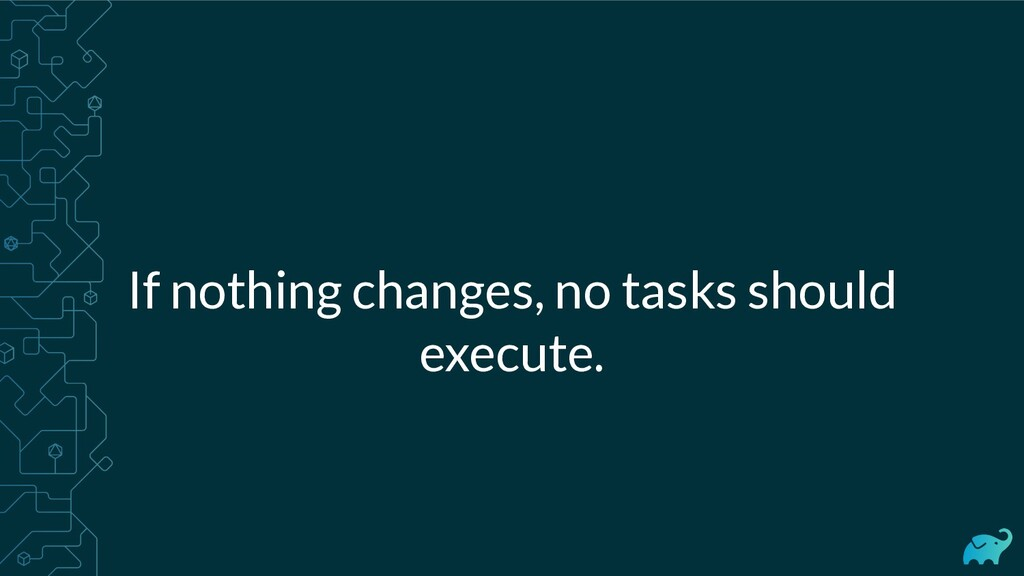 If nothing changes, no tasks should execute.
