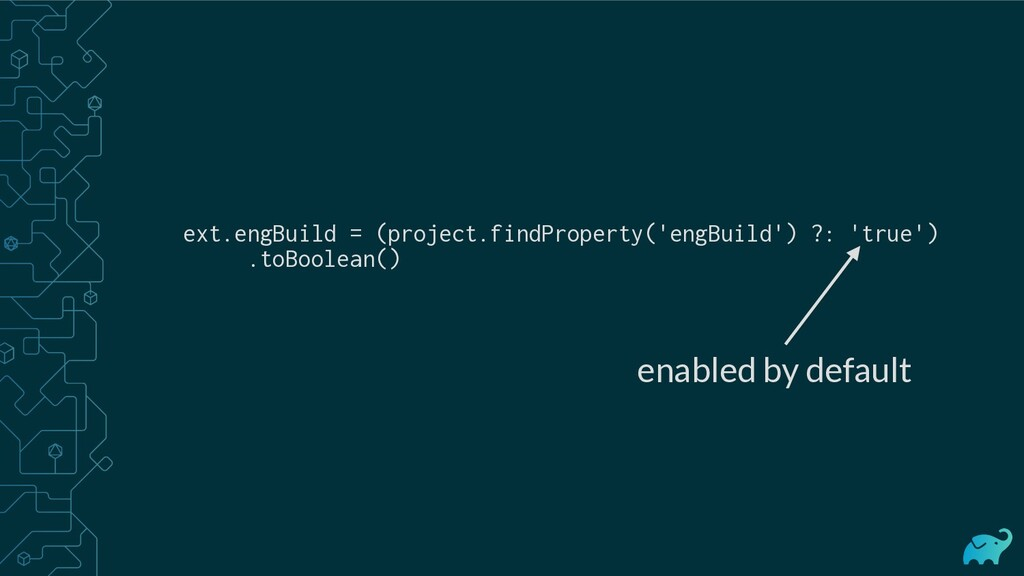 enabled by default ext.engBuild = (project.find...