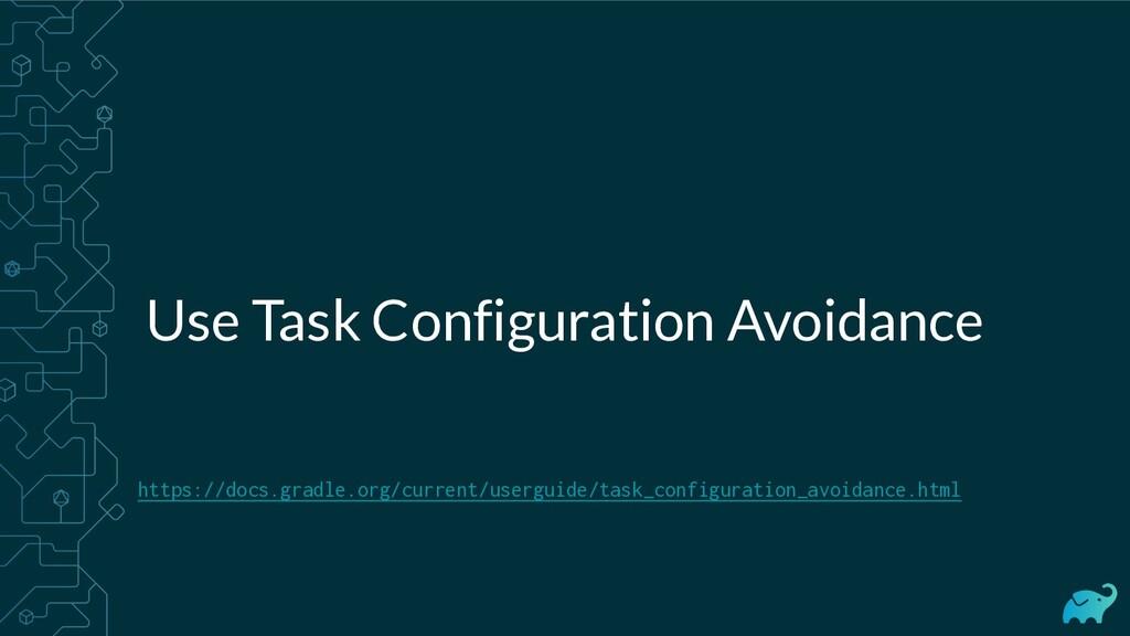 Use Task Configuration Avoidance https://docs.g...