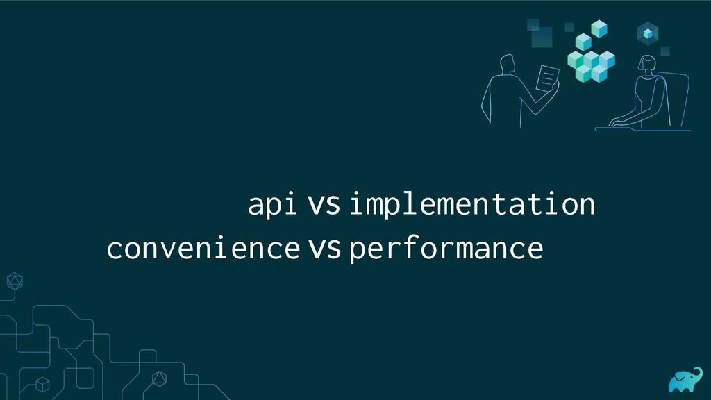 api vs implementation convenience vs performance
