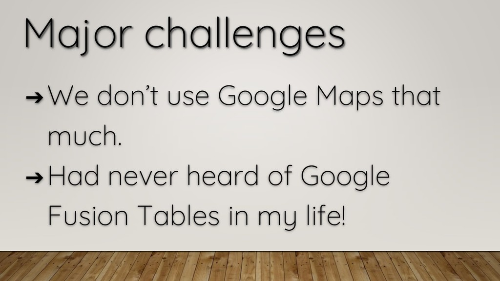 Major challenges ➔ We don't use Google Maps tha...