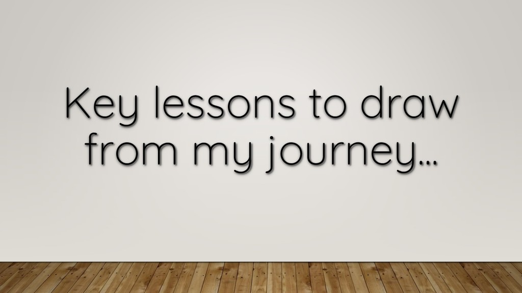 Key lessons to draw from my journey...