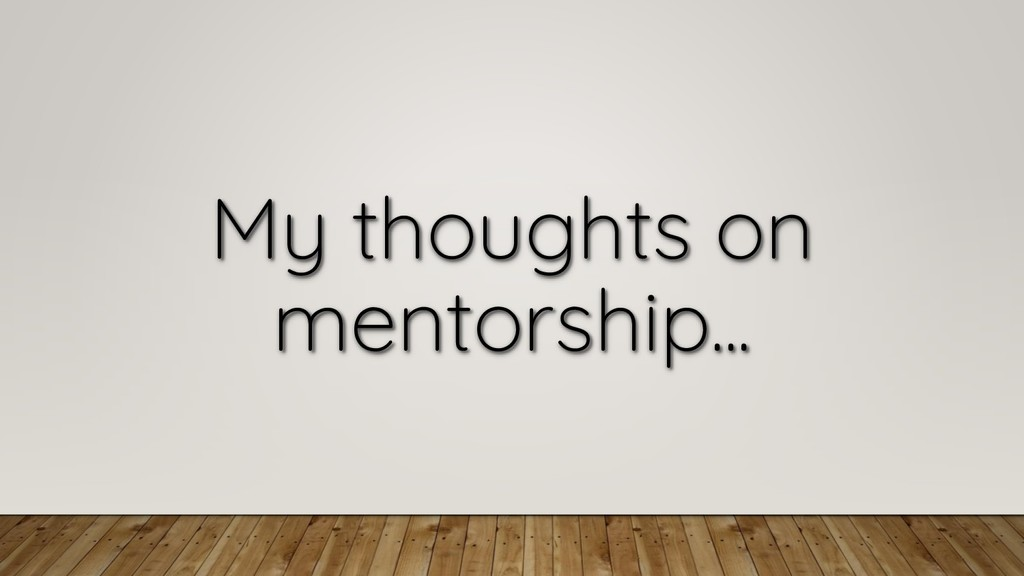 My thoughts on mentorship...