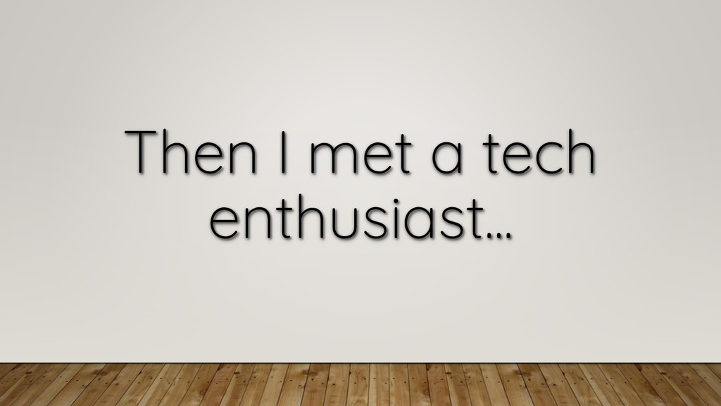 Then I met a tech enthusiast...