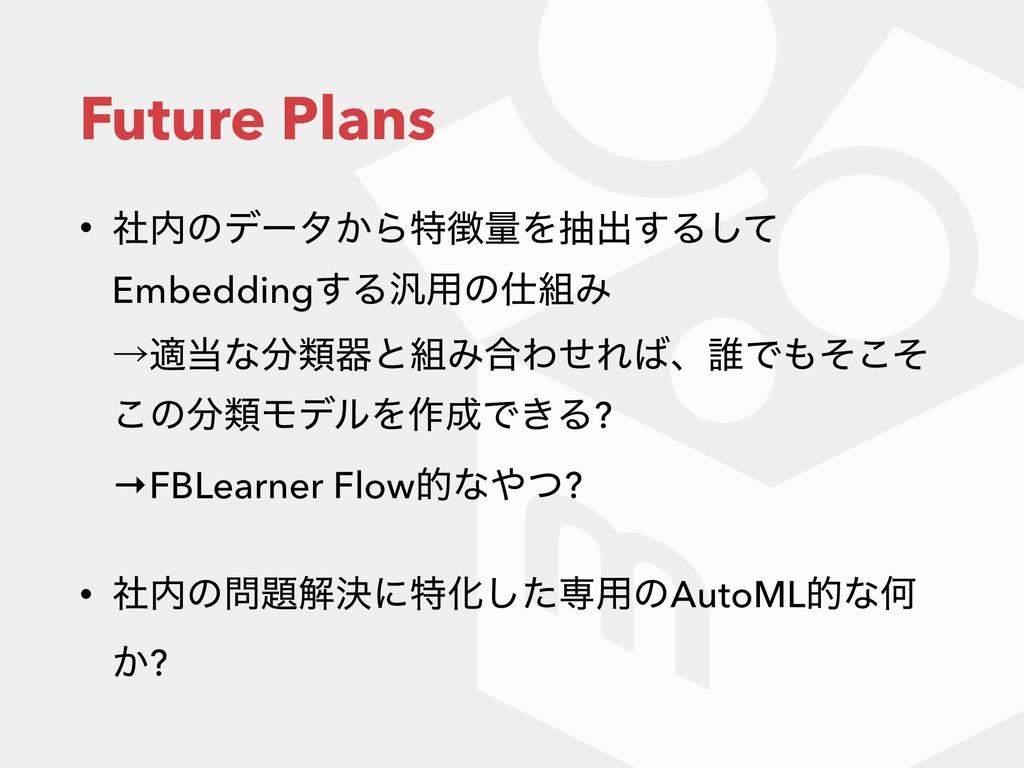 Future Plans • ࣾͷσʔλ͔ΒಛྔΛநग़͢Δͯ͠ Embedding͢Δ൚༻...