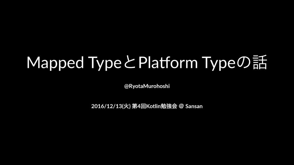 Mapped&TypeͱPla+orm&Typeͷ @RyotaMurohoshi 2016...
