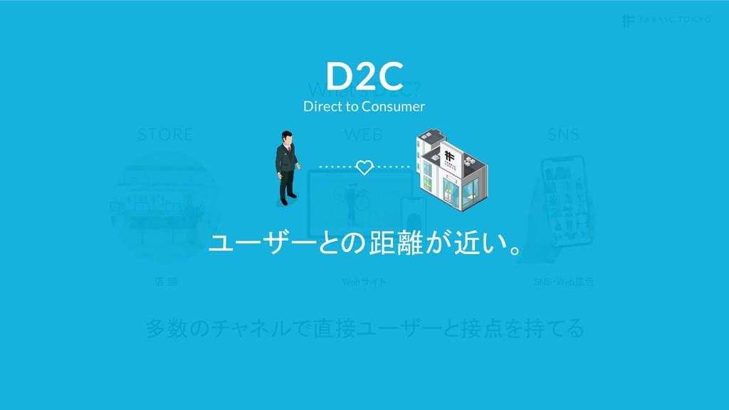 D2C? Webサイト 店 舗 SNS・Web広告 多数のチャネルで直接ユーザーと接点を持てる...