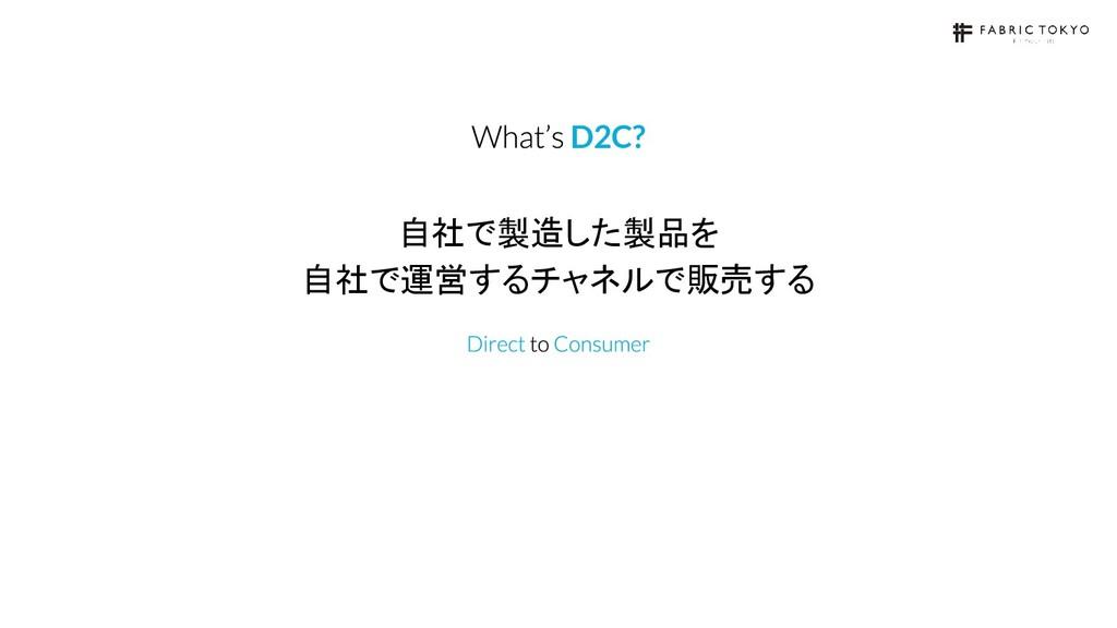 自社で製造した製品を 自社で運営するチャネルで販売する D2C?