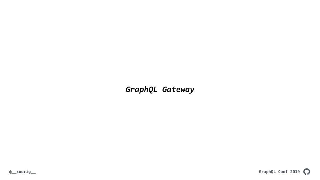 GraphQL Conf 2019 @__xuorig__ GraphQL Gateway