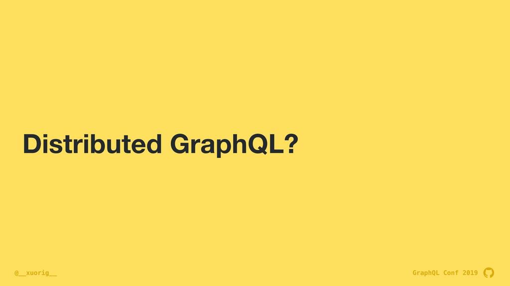 GraphQL Conf 2019 @__xuorig__ Distributed Graph...