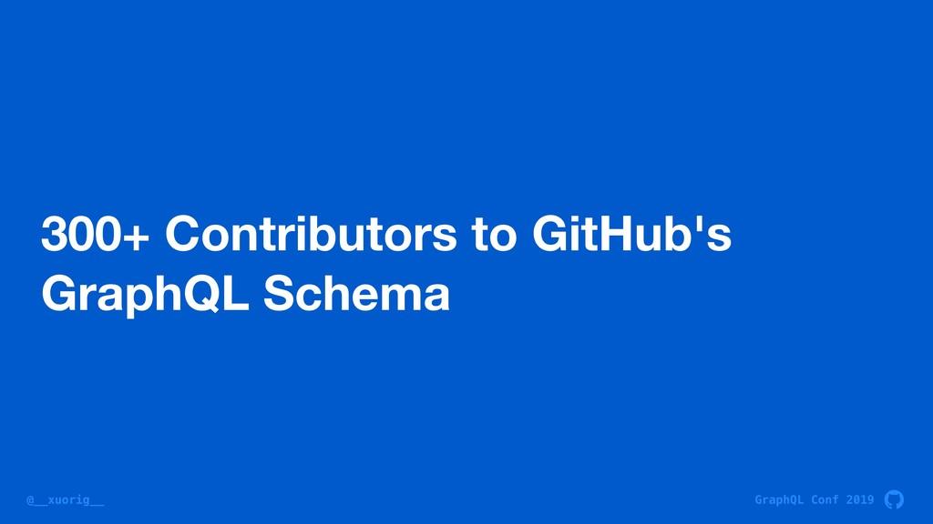 GraphQL Conf 2019 @__xuorig__ 300+ Contributors...
