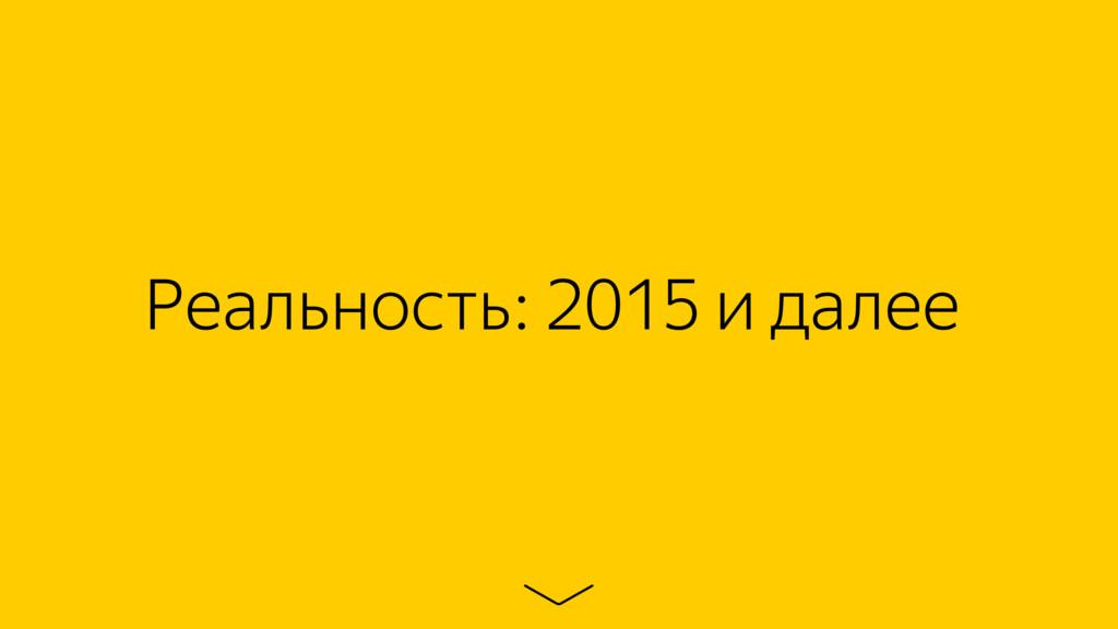 Реальность: 2015 и далее