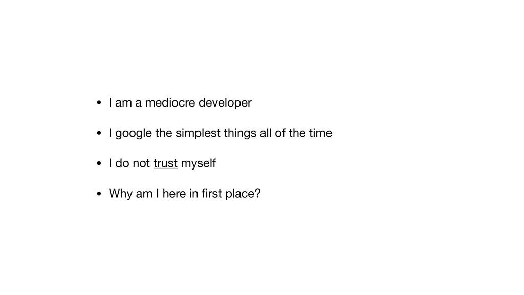 • I am a mediocre developer  • I google the sim...