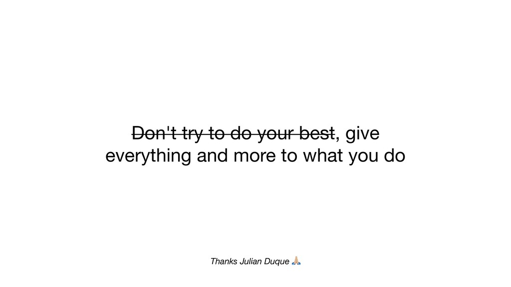 Don't try to do your best, give everything and ...