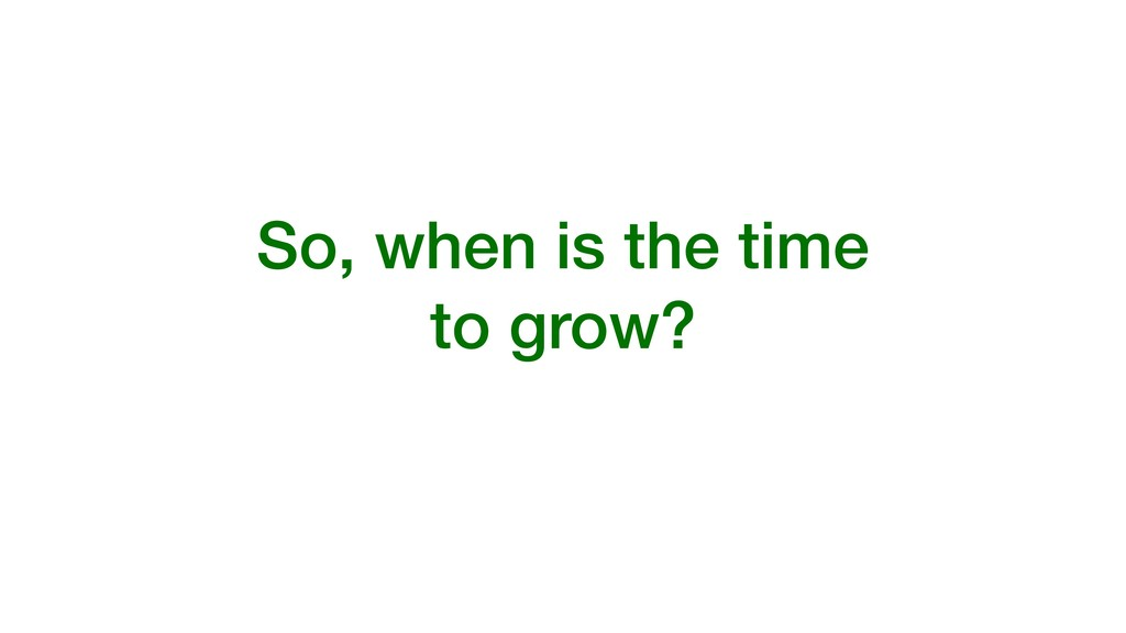 So, when is the time to grow?