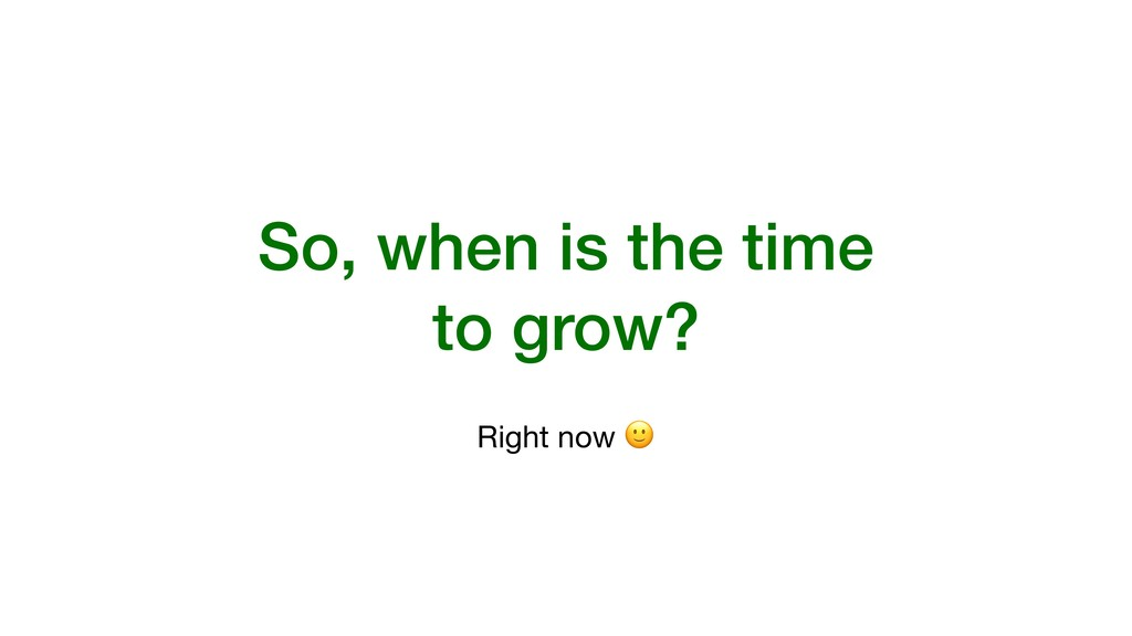 So, when is the time to grow? Right now