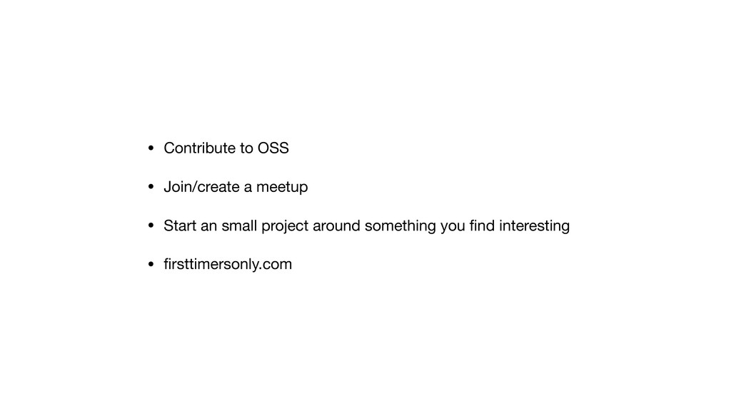 • Contribute to OSS  • Join/create a meetup  • ...