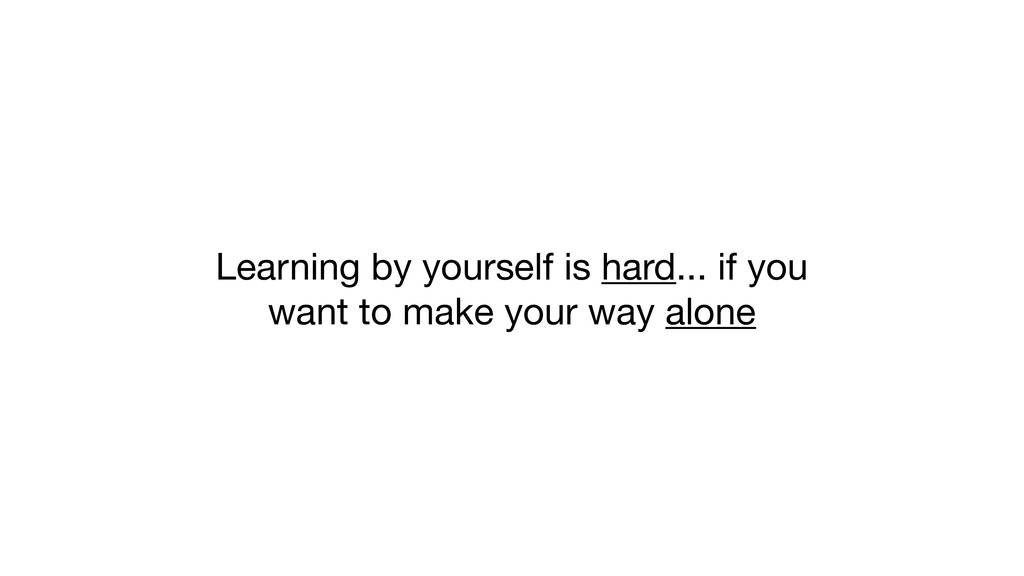Learning by yourself is hard... if you want to ...