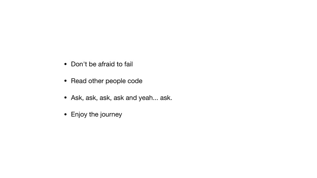 • Don't be afraid to fail  • Read other people ...