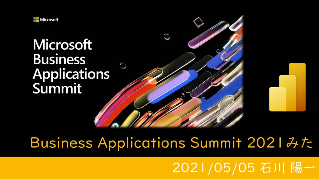 Business Applications Summit 2021みた 2021/05/05 ...