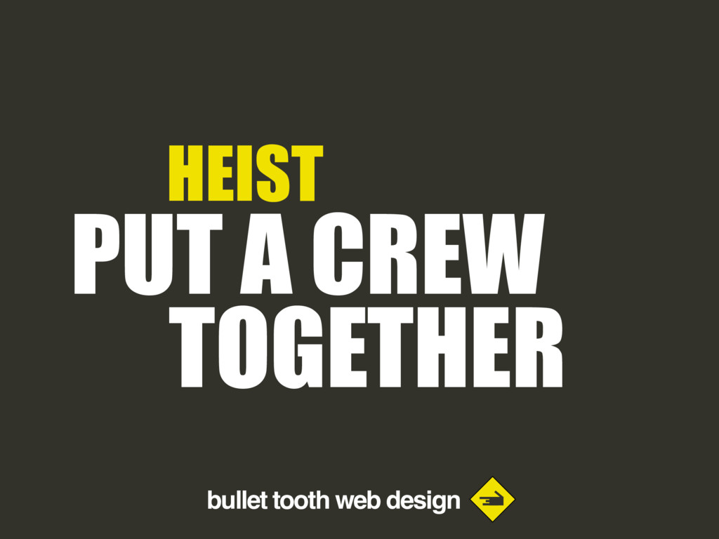 bullet tooth web design HEIST PUT A CREW TOGETH...