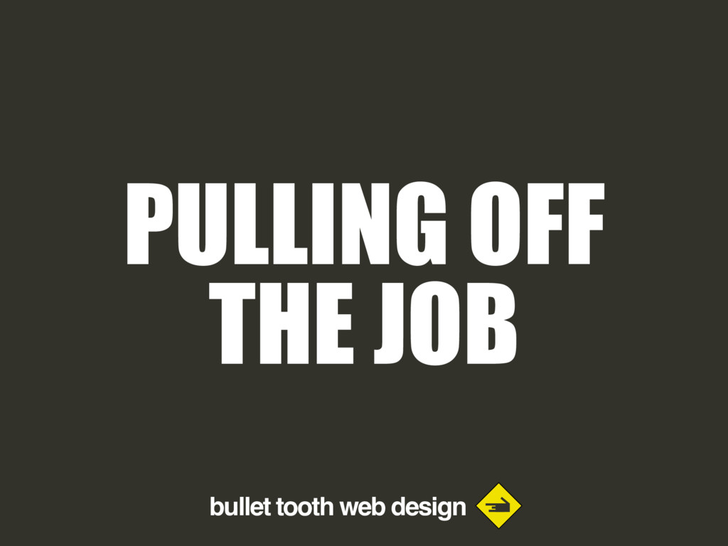 bullet tooth web design PULLING OFF THE JOB