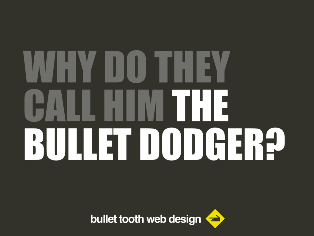bullet tooth web design WHY DO THEY CALL HIM TH...