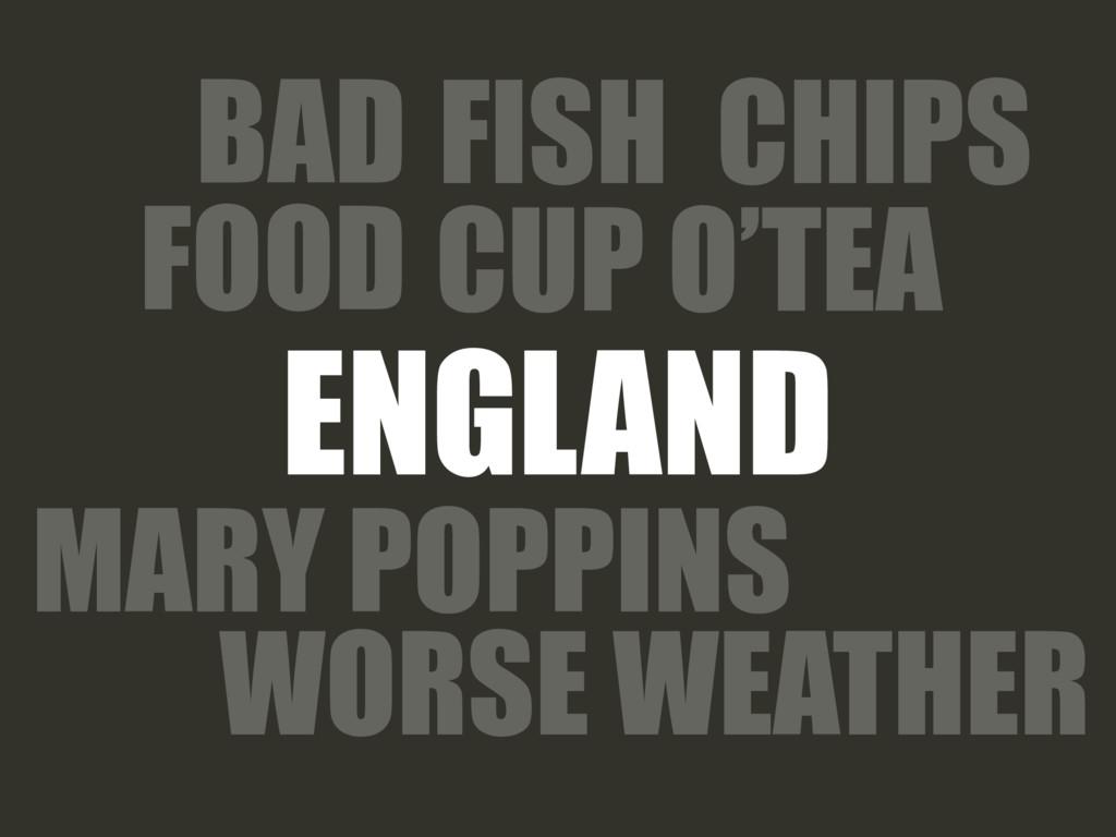 ENGLAND FISH CHIPS CUP O'TEA BAD FOOD WORSE WEA...