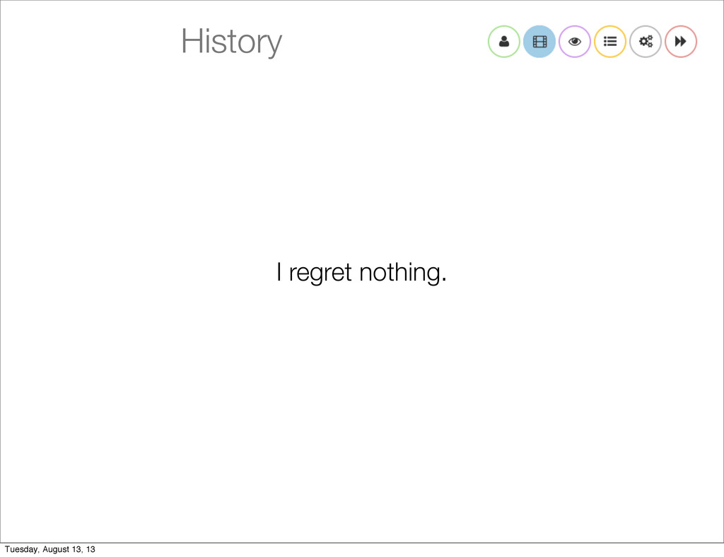 History I regret nothing. Tuesday, August 13, 13
