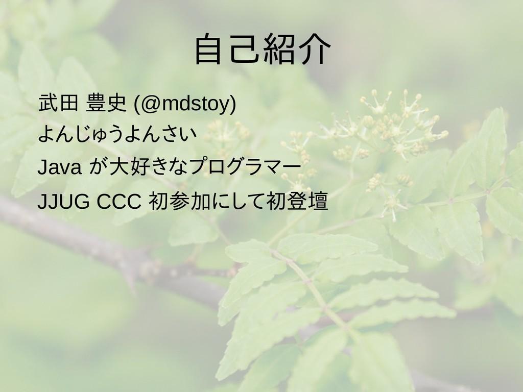 自己紹介 武田 豊史 (@mdstoy) よんじゅうよんさい Java が大好きなプログラマー...
