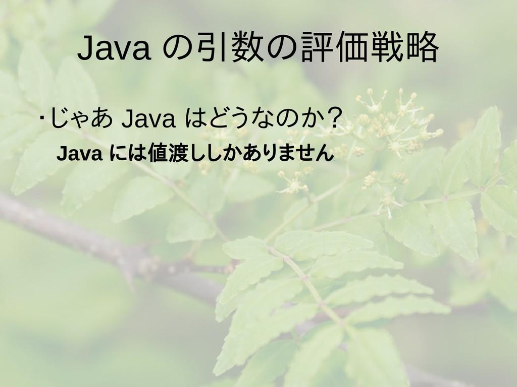 Java の引数の評価戦略 ・じゃあ Java はどうなのか?  Java には値渡ししかあり...