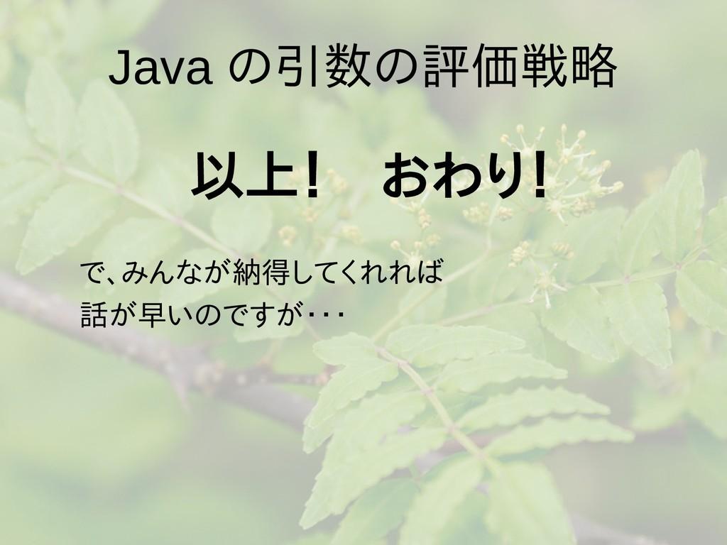 Java の引数の評価戦略 以上! おわり!  で、みんなが納得してくれれば  話が早いのです...