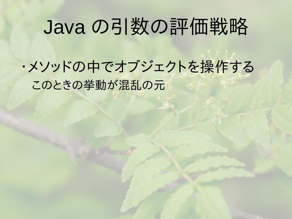 Java の引数の評価戦略 ・メソッドの中でオブジェクトを操作する  このときの挙動が混乱の元...