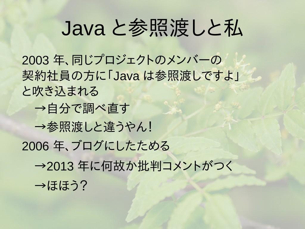 Java と参照渡しと私 2003 年、同じプロジェクトのメンバーの 契約社員の方に「Java...